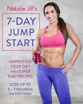 Natalie Jill's 7-Day Jump Start: Unprocess Your Diet with Super Easy Recipes. Lose Up to 5-7 Pounds the First Week! (Paperback)