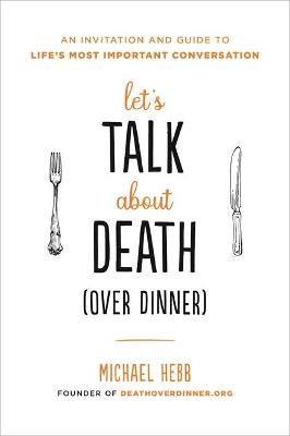 Let's Talk about Death (over Dinner): An Invitation and Guide to Life's Most Important Conversation (Paperback)