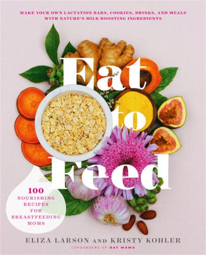 Eat to Feed: 80 Nourishing Recipes for Breastfeeding Moms (Paperback)