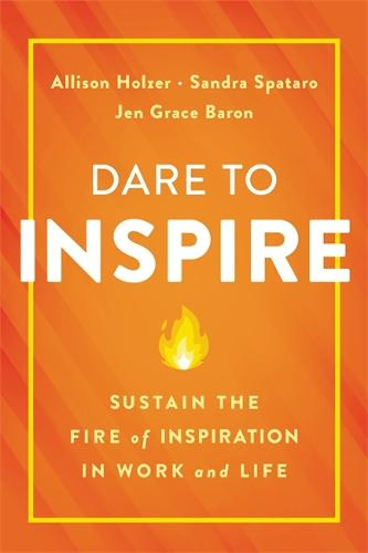 Dare to Inspire: Sustain the Fire of Inspiration in Work and Life (Hardback)