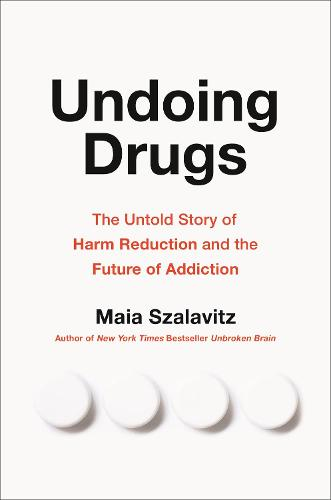 Undoing Drugs: The Untold Story of Harm Reduction and the Future of Addiction (Hardback)