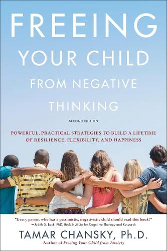 Freeing Your Child from Negative Thinking (Second edition): Powerful, Practical Strategies to Build a Lifetime of Resilience, Flexibility, and Happiness (Paperback)