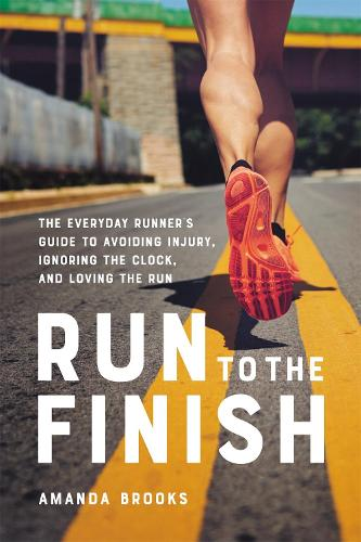 Run to the Finish: The Everyday Runner's Guide to Avoiding Injury, Ignoring the Clock, and Loving the Run (Paperback)