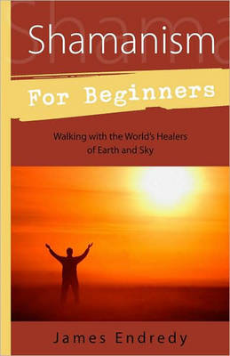 Shamanism for Beginners: Walking with the World's Healers of Earth and Sky (Paperback)