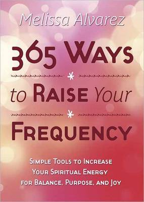 365 Ways to Raise Your Frequency: Simple Tools to Increase Your Spiritual Energy for Balance, Purpose, and Joy (Paperback)