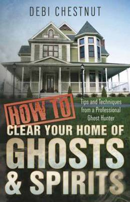 How to Clear Your Home of Ghosts and Spirits: Tips and Techniques from a Professional Ghost Hunter (Paperback)