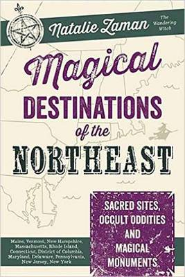 Magical Destinations of the Northeast: Sacred Sites, Occult Oddities and Magical Monuments (Paperback)