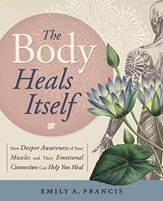 The Body Heals Itself: How Deeper Awareness of Your Muscles and Their Emotional Connection Can Help You Heal (Paperback)