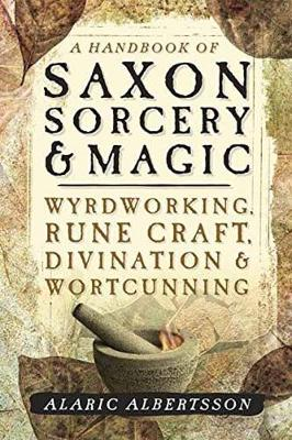 A Handbook of Saxon Sorcery and Magic: Wyrdworking, Rune Craft, Divination and Wortcunning (Paperback)