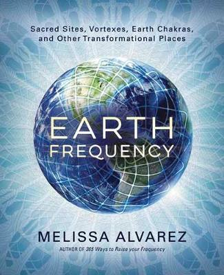 Earth Frequency: Sacred Sites, Vortexes, Earth Chakras, and Other Transformational Places (Paperback)