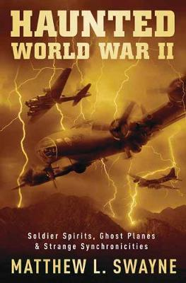 Haunted World War II: Soldier Spirits, Ghost Planes and Strange Synchronicities (Paperback)