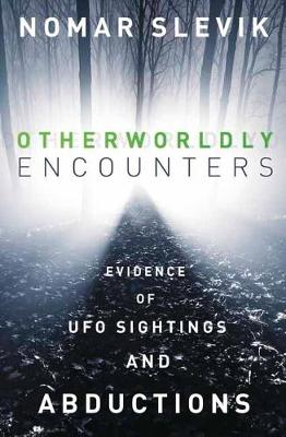 Otherworldly Encounters: Evidence of UFO Sightings and Abductions (Paperback)