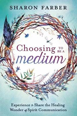 Choosing to be a Medium: Experience and Share the Healing Wonder of Spirit Communication (Paperback)