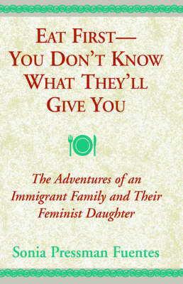 Eat First--You Don't Know What They'll Give You: The Adventures of an Immigrant Family and Their Feminist Daughter (Hardback)