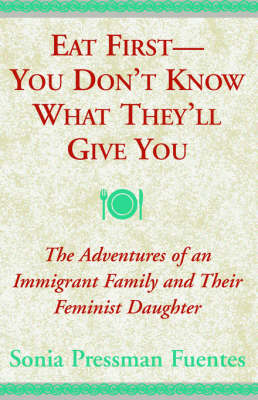Eat First - You Don't Know What They'll Give You: The Adventures of an Immigrant Family and Their Feminist Daughter (Paperback)