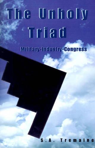 The Unholy Triad: Military-Industry-Congress (Paperback)