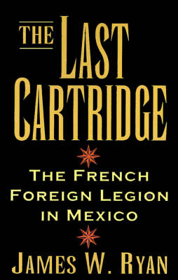 The Last Cartridge: The French Foreign Legion in Mexico (Paperback)
