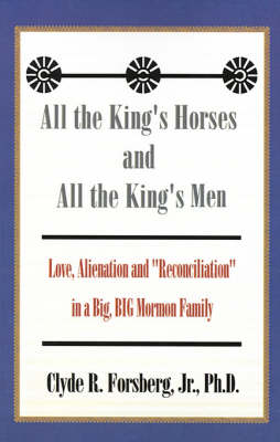 """All the King's Horses and All the King's Men: Love, Alienation and """"Reconciliation"""" in a Big, BIG Mormon Family (Paperback)"""