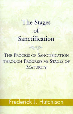 The Stages of Sanctification: The Process of Sanctification Through Progressive Stages of Maturity (Paperback)