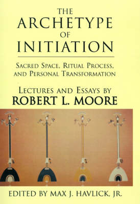 The Archetype of Initiation: Sacred Space, Ritual Process, and Personal Transformation (Hardback)