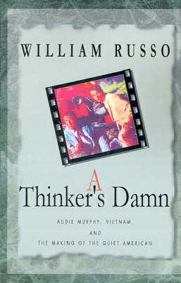 A Thinker's Damn: Audie Murphy, Vietnam, and the Making of the Quiet American (Paperback)