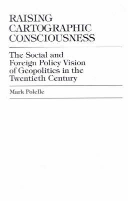 Raising Cartographic Consciousness: The Social and Foreign Policy Vision of Geopolitics in the Twentieth Century (Hardback)