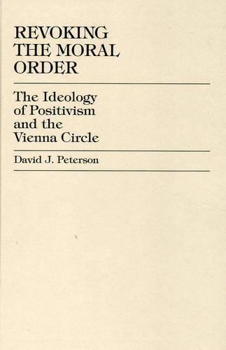 Revoking the Moral Order: The Ideology of Positivism and the Vienna Circle (Hardback)