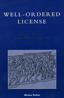 Well-ordered License: On the Unity of Machiavelli's Thought - Applications of Political Theory (Hardback)