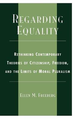 Regarding Equality: Rethinking Contemporary Theories of Citizenship, Freedom, and the Limits of Moral Pluralism (Hardback)