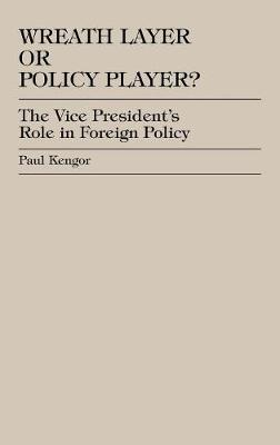 Wreath Layer or Policy Player?: The Vice President's Role in Foreign Affairs - The Presidency and Public Policy (Hardback)