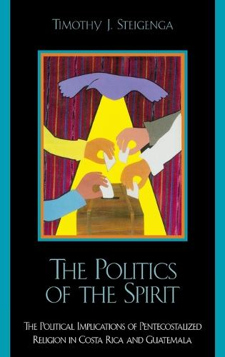 The Politics of the Spirit: The Political Implications of Pentecostalized Religion in Costa Rica and Guatemala (Hardback)