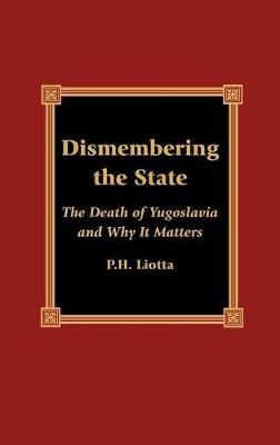 Dismembering the State: The Death of Yugoslavia and Why It Matters (Hardback)