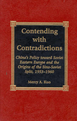 Contending with Contradictions: China's Policy toward Soviet Eastern Europe and the Origins of the Sino-Soviet Split, 1953-1960 (Hardback)