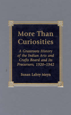 More Than Curiosities: A Grassroots History of the Indian Arts and Crafts Board and Its Precursors, 1920-1942 (Hardback)