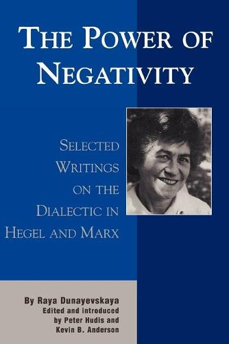 The Power of Negativity: Selected Writings on the Dialectic in Hegel and Marx - The Raya Dunayevskaya Series in Marxism and Humanism (Paperback)