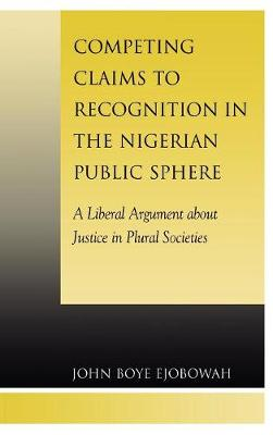 Competing Claims to Recognition in the Nigerian Public Sphere: A Liberal Argument about Justice in Plural Societies (Hardback)