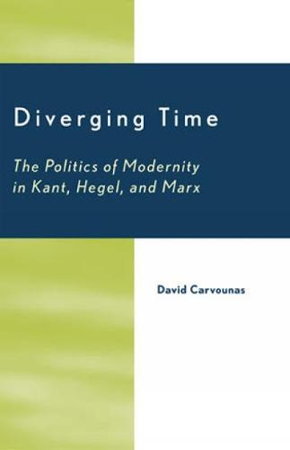 Diverging Time: The Politics of Modernity in Kant, Hegel, and Marx (Hardback)