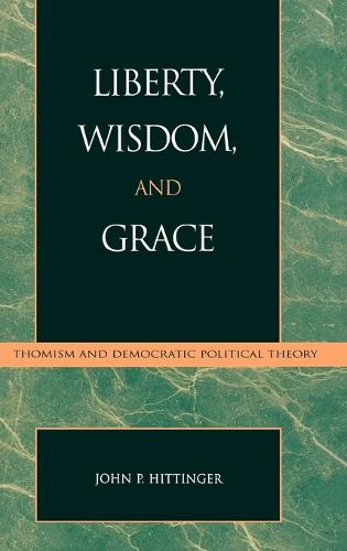 Liberty, Wisdom, and Grace: Thomism and Democratic Political Theory - Applications of Political Theory (Hardback)