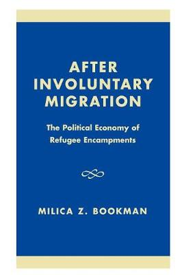 After Involuntary Migration: The Political Economy of Refugee Encampments - Program in Migration and Refugee Studies (Hardback)