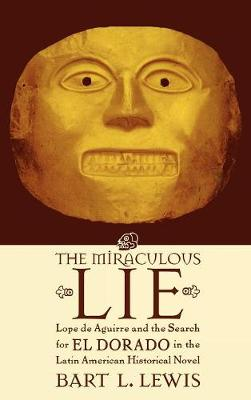 The Miraculous Lie: Lope De Aguirre and the Search for El Dorado  in the Latin American Historical Novel (Hardback)
