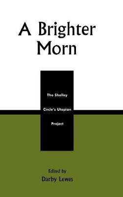 A Brighter Morn: The Shelley Circle's Utopian Project (Hardback)