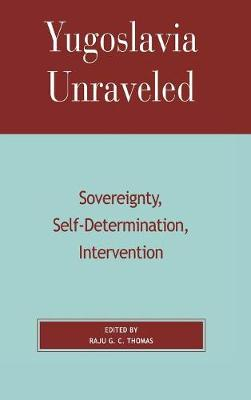 Yugoslavia Unraveled: Sovereignty, Self-Determination, Intervention (Hardback)