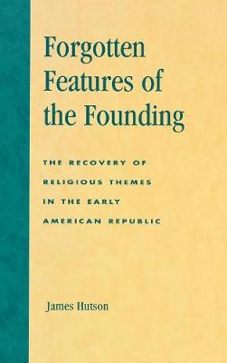 Forgotten Features of the Founding: The Recovery of Religious Themes in the Early American Republic (Hardback)