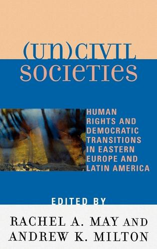 (Un)civil Societies: Human Rights and Democratic Transitions in Eastern Europe and Latin America (Hardback)