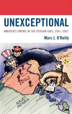 Unexceptional: America's Empire in the Persian Gulf, 1941-2007 (Hardback)