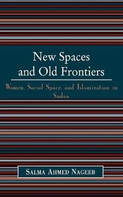 New Spaces and Old Frontiers: Women, Social Space, and Islamization in Sudan (Hardback)