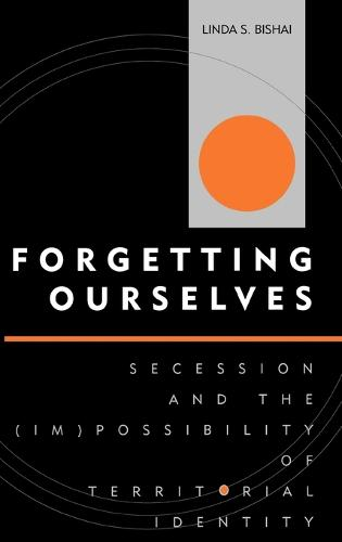Forgetting Ourselves: Secession and the (Im)possibility of Territorial Identity - Innovations in the Study of World Politics (Hardback)