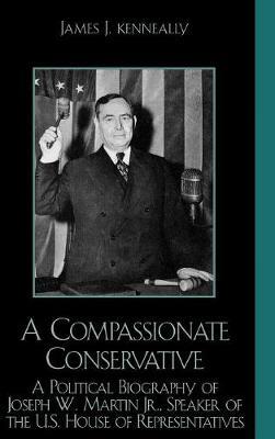 A Compassionate Conservative: A Political Biography of Joseph W. Martin, Jr., Speaker of the U.S. House of Representatives (Hardback)