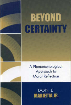 Beyond Certainty: A Phenomenological Approach to Moral Reflection (Hardback)
