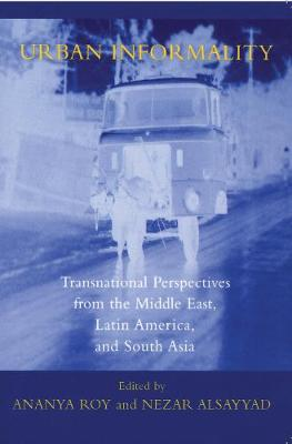 Urban Informality: Transnational Perspectives from the Middle East, Latin America, and South Asia - Transnational Perspectives on Space and Place (Hardback)